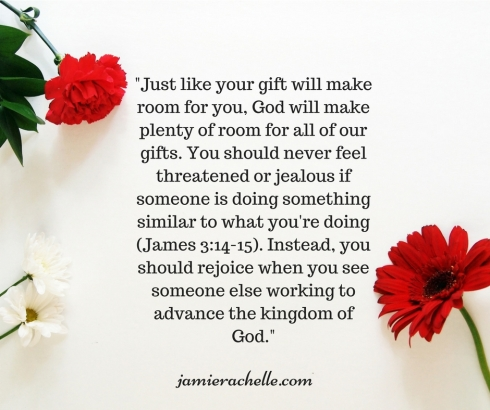 Just like your gift will make room for you, God will make plenty of room for all of our gifts. You should never feel threatened or jealous if someone is doing something similar to what you're doing (James 3-14-15). I